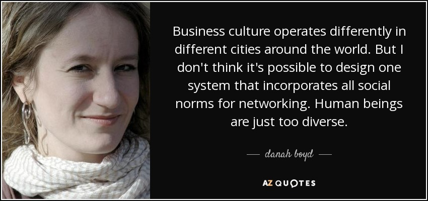 Business culture operates differently in different cities around the world. But I don't think it's possible to design one system that incorporates all social norms for networking. Human beings are just too diverse. - danah boyd