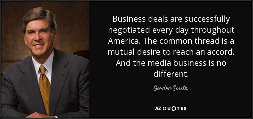 Business deals are successfully negotiated every day throughout America. The common thread is a mutual desire to reach an accord. And the media business is no different. - Gordon Smith