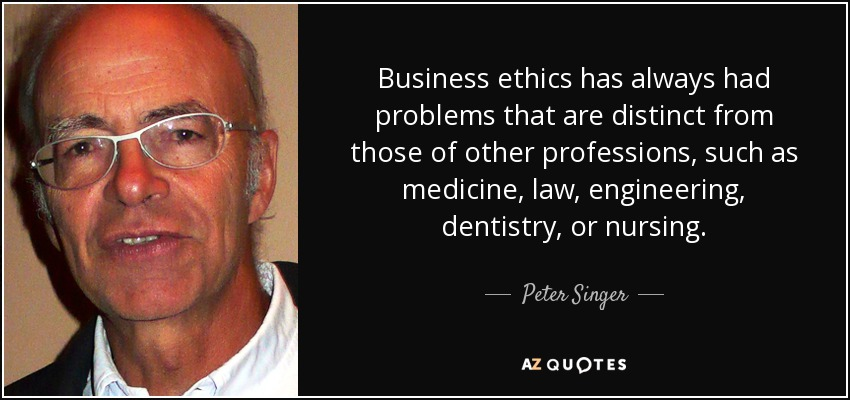 Business ethics has always had problems that are distinct from those of other professions, such as medicine, law, engineering, dentistry, or nursing. - Peter Singer