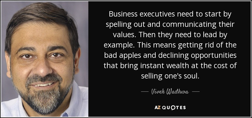 Business executives need to start by spelling out and communicating their values. Then they need to lead by example. This means getting rid of the bad apples and declining opportunities that bring instant wealth at the cost of selling one's soul. - Vivek Wadhwa