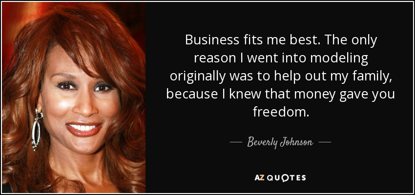 Business fits me best. The only reason I went into modeling originally was to help out my family, because I knew that money gave you freedom. - Beverly Johnson
