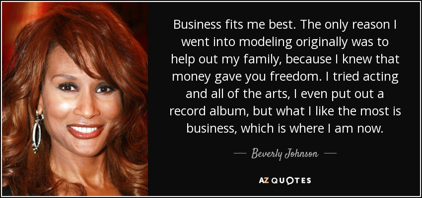 Business fits me best. The only reason I went into modeling originally was to help out my family, because I knew that money gave you freedom. I tried acting and all of the arts, I even put out a record album, but what I like the most is business, which is where I am now. - Beverly Johnson