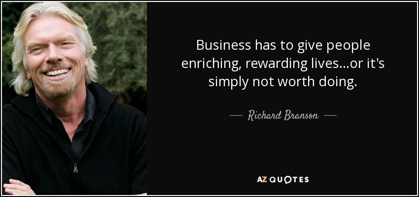 Business has to give people enriching, rewarding lives...or it's simply not worth doing. - Richard Branson