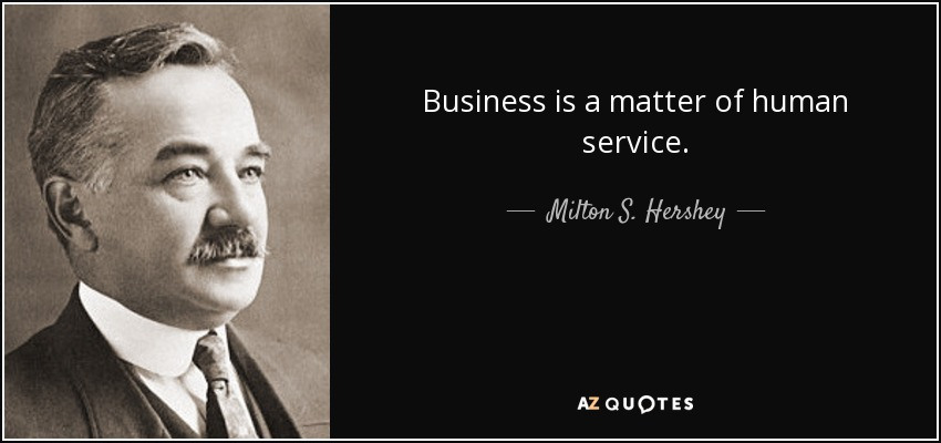 Business is a matter of human service. - Milton S. Hershey