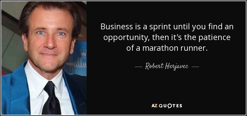 Business is a sprint until you find an opportunity, then it's the patience of a marathon runner. - Robert Herjavec