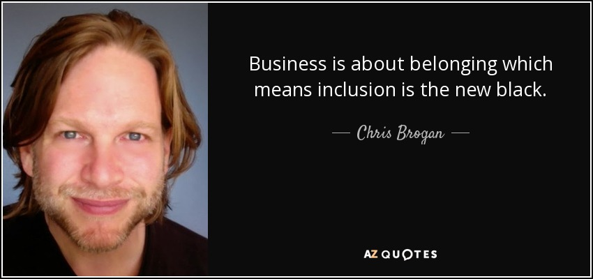Business is about belonging which means inclusion is the new black. - Chris Brogan