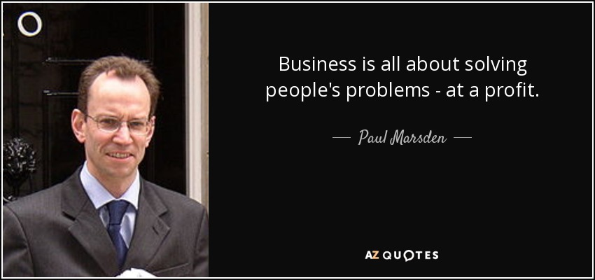 Business is all about solving people's problems - at a profit. - Paul Marsden