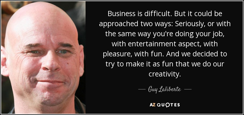 Business is difficult. But it could be approached two ways: Seriously, or with the same way you're doing your job, with entertainment aspect, with pleasure, with fun. And we decided to try to make it as fun that we do our creativity. - Guy Laliberte