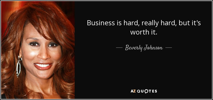 Business is hard, really hard, but it's worth it. - Beverly Johnson
