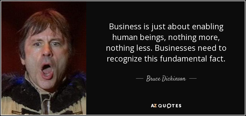 Business is just about enabling human beings, nothing more, nothing less. Businesses need to recognize this fundamental fact. - Bruce Dickinson