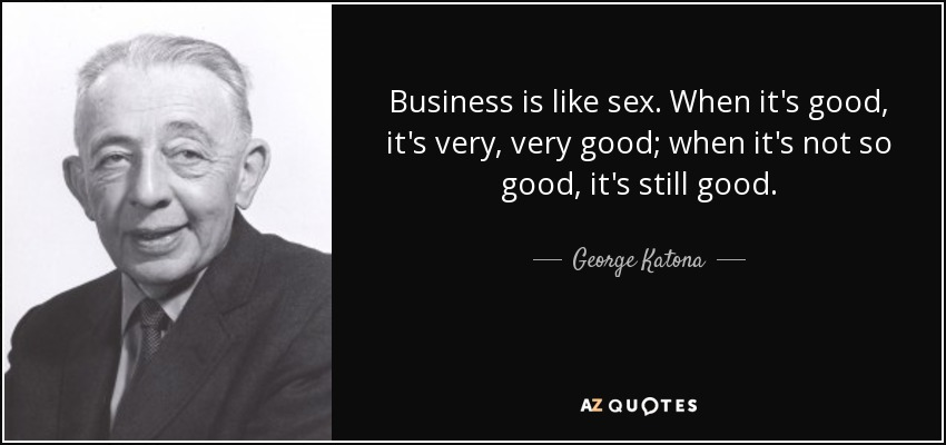 Business is like sex. When it's good, it's very, very good; when it's not so good, it's still good. - George Katona