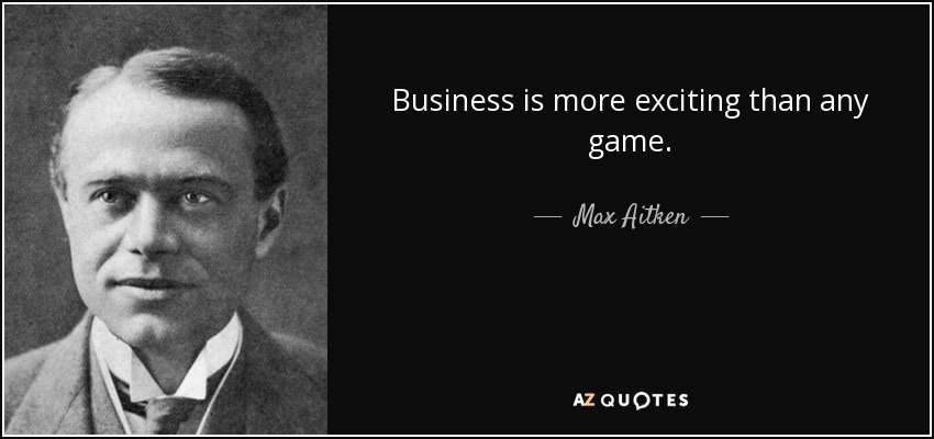 Business is more exciting than any game. - Max Aitken, Lord Beaverbrook