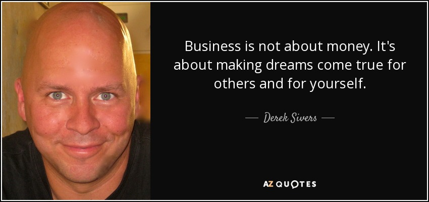 Business is not about money. It's about making dreams come true for others and for yourself. - Derek Sivers