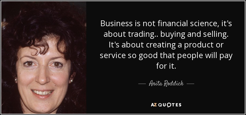 Business is not financial science, it's about trading.. buying and selling. It's about creating a product or service so good that people will pay for it. - Anita Roddick
