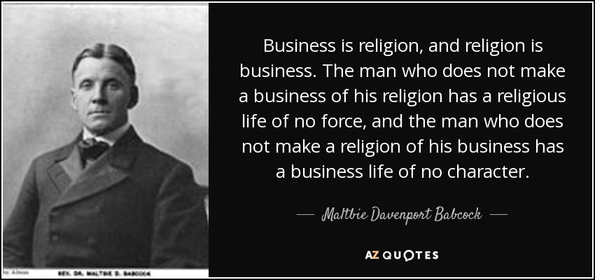Business is religion, and religion is business. The man who does not make a business of his religion has a religious life of no force, and the man who does not make a religion of his business has a business life of no character. - Maltbie Davenport Babcock