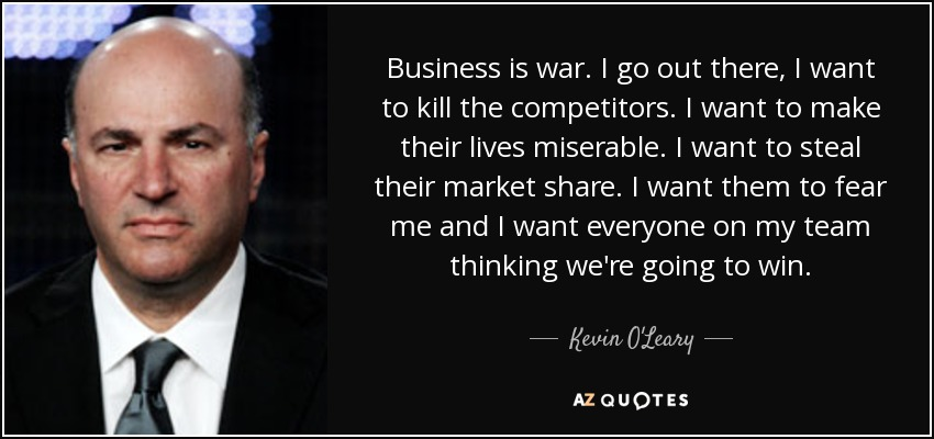 Business is war. I go out there, I want to kill the competitors. I want to make their lives miserable. I want to steal their market share. I want them to fear me and I want everyone on my team thinking we're going to win. - Kevin O'Leary