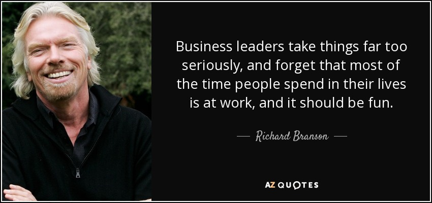 Business leaders take things far too seriously, and forget that most of the time people spend in their lives is at work, and it should be fun. - Richard Branson