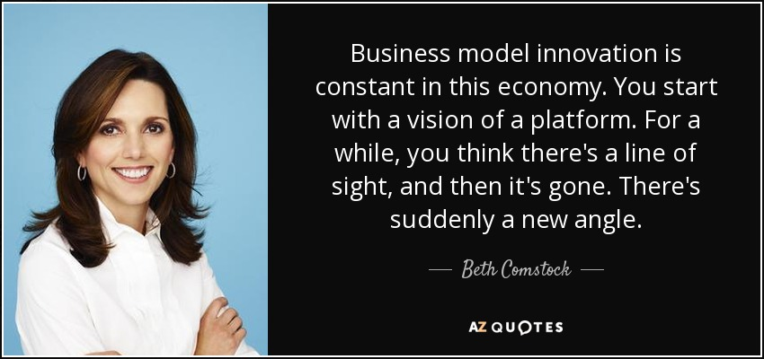 Business model innovation is constant in this economy. You start with a vision of a platform. For a while, you think there's a line of sight, and then it's gone. There's suddenly a new angle. - Beth Comstock