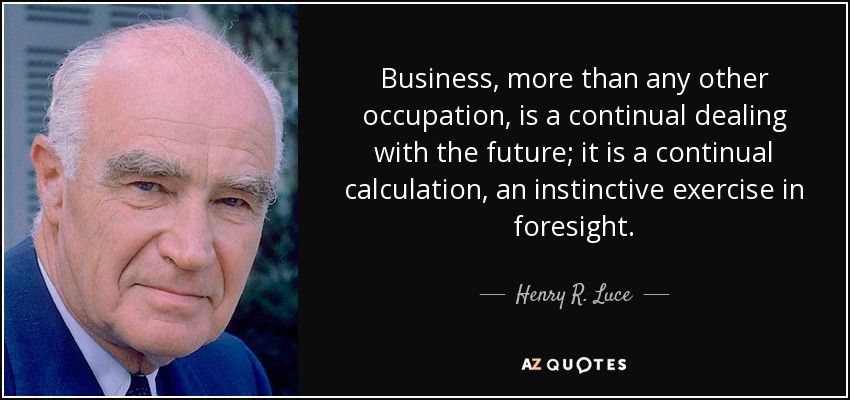Business, more than any other occupation, is a continual dealing with the future; it is a continual calculation, an instinctive exercise in foresight. - Henry R. Luce