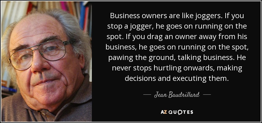 Business owners are like joggers. If you stop a jogger, he goes on running on the spot. If you drag an owner away from his business, he goes on running on the spot, pawing the ground, talking business. He never stops hurtling onwards, making decisions and executing them. - Jean Baudrillard