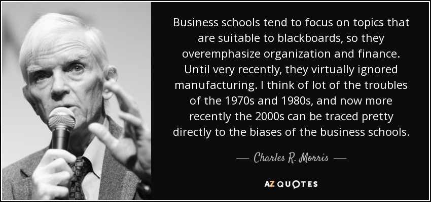 Business schools tend to focus on topics that are suitable to blackboards, so they overemphasize organization and finance. Until very recently, they virtually ignored manufacturing. I think of lot of the troubles of the 1970s and 1980s, and now more recently the 2000s can be traced pretty directly to the biases of the business schools. - Charles R. Morris