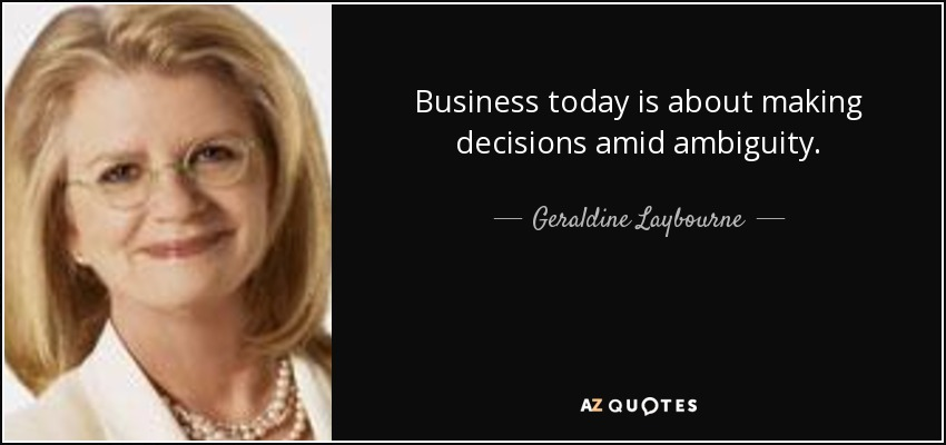 Business today is about making decisions amid ambiguity. - Geraldine Laybourne