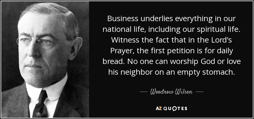 Business underlies everything in our national life, including our spiritual life. Witness the fact that in the Lord's Prayer, the first petition is for daily bread. No one can worship God or love his neighbor on an empty stomach. - Woodrow Wilson