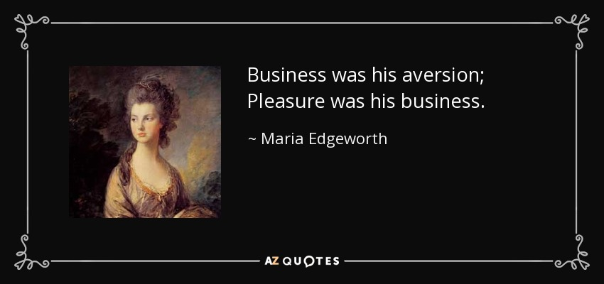 Business was his aversion; Pleasure was his business. - Maria Edgeworth