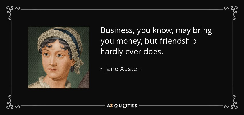 Business, you know, may bring you money, but friendship hardly ever does. - Jane Austen