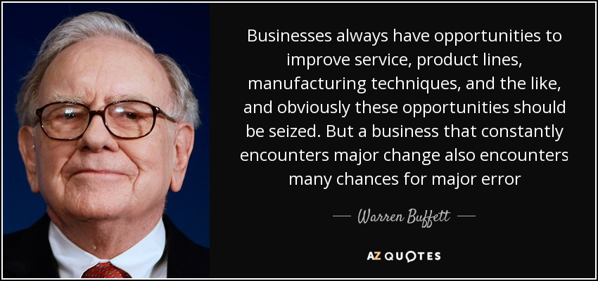 Businesses always have opportunities to improve service, product lines, manufacturing techniques, and the like, and obviously these opportunities should be seized. But a business that constantly encounters major change also encounters many chances for major error - Warren Buffett