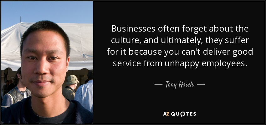 Businesses often forget about the culture, and ultimately, they suffer for it because you can't deliver good service from unhappy employees. - Tony Hsieh