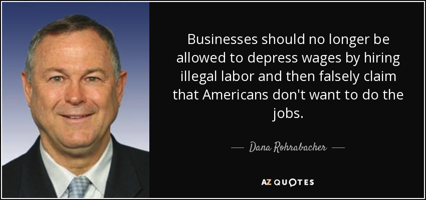 Businesses should no longer be allowed to depress wages by hiring illegal labor and then falsely claim that Americans don't want to do the jobs. - Dana Rohrabacher