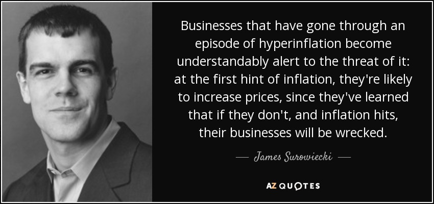Businesses that have gone through an episode of hyperinflation become understandably alert to the threat of it: at the first hint of inflation, they're likely to increase prices, since they've learned that if they don't, and inflation hits, their businesses will be wrecked. - James Surowiecki