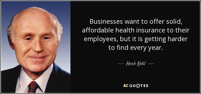 Businesses want to offer solid, affordable health insurance to their employees, but it is getting harder to find every year. - Herb Kohl