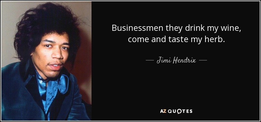 Businessmen they drink my wine, come and taste my herb. - Jimi Hendrix