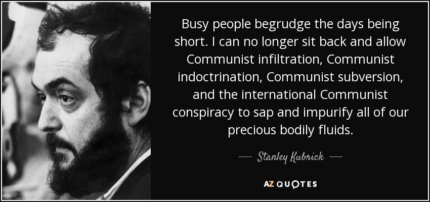 Busy people begrudge the days being short. I can no longer sit back and allow Communist infiltration, Communist indoctrination, Communist subversion, and the international Communist conspiracy to sap and impurify all of our precious bodily fluids. - Stanley Kubrick