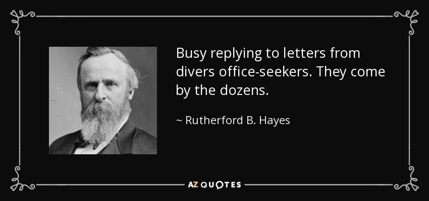 Busy replying to letters from divers office-seekers. They come by the dozens. - Rutherford B. Hayes