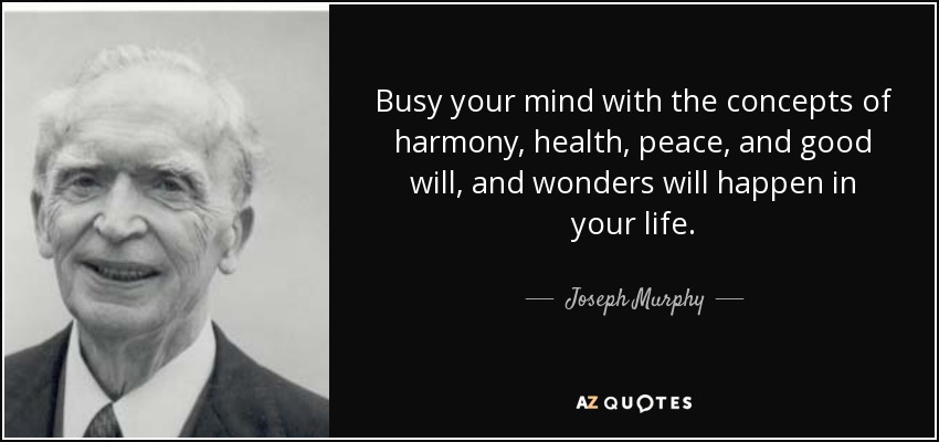 Busy your mind with the concepts of harmony, health, peace, and good will, and wonders will happen in your life. - Joseph Murphy