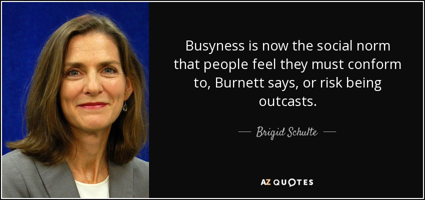 Busyness is now the social norm that people feel they must conform to, Burnett says, or risk being outcasts. - Brigid Schulte