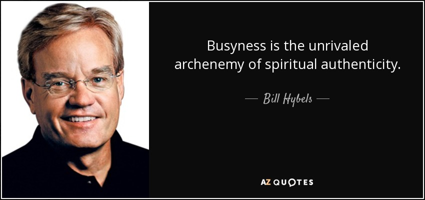 Busyness is the unrivaled archenemy of spiritual authenticity. - Bill Hybels