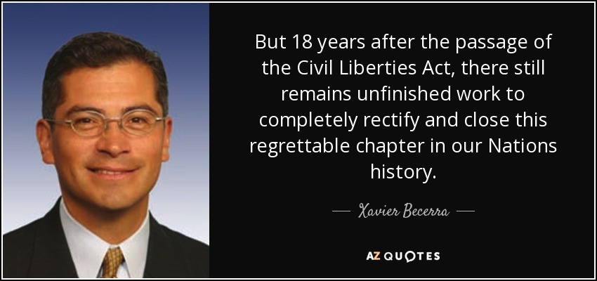 But 18 years after the passage of the Civil Liberties Act, there still remains unfinished work to completely rectify and close this regrettable chapter in our Nations history. - Xavier Becerra