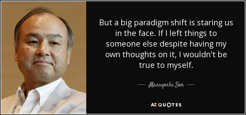 But a big paradigm shift is staring us in the face. If I left things to someone else despite having my own thoughts on it, I wouldn't be true to myself. - Masayoshi Son