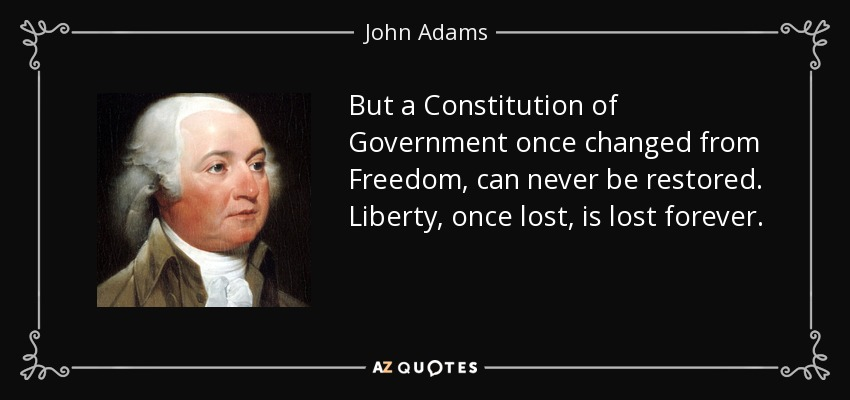 But a Constitution of Government once changed from Freedom, can never be restored. Liberty, once lost, is lost forever. - John Adams