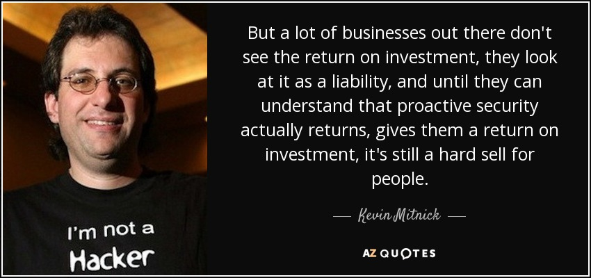 But a lot of businesses out there don't see the return on investment, they look at it as a liability, and until they can understand that proactive security actually returns, gives them a return on investment, it's still a hard sell for people. - Kevin Mitnick