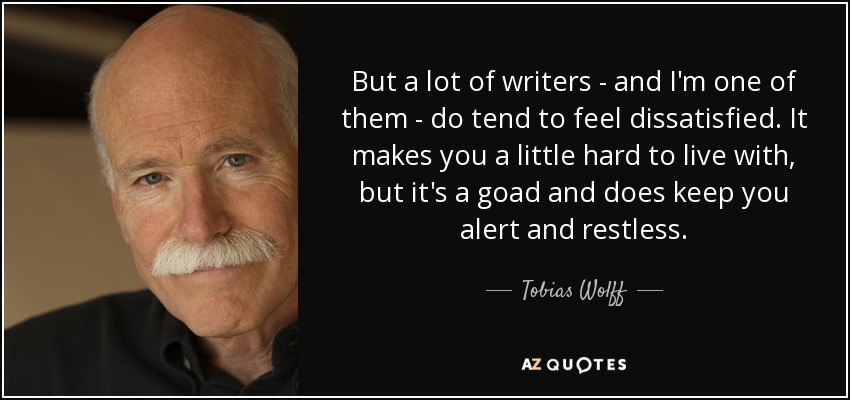 But a lot of writers - and I'm one of them - do tend to feel dissatisfied. It makes you a little hard to live with, but it's a goad and does keep you alert and restless. - Tobias Wolff