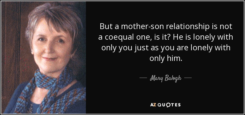 But a mother-son relationship is not a coequal one, is it? He is lonely with only you just as you are lonely with only him. - Mary Balogh