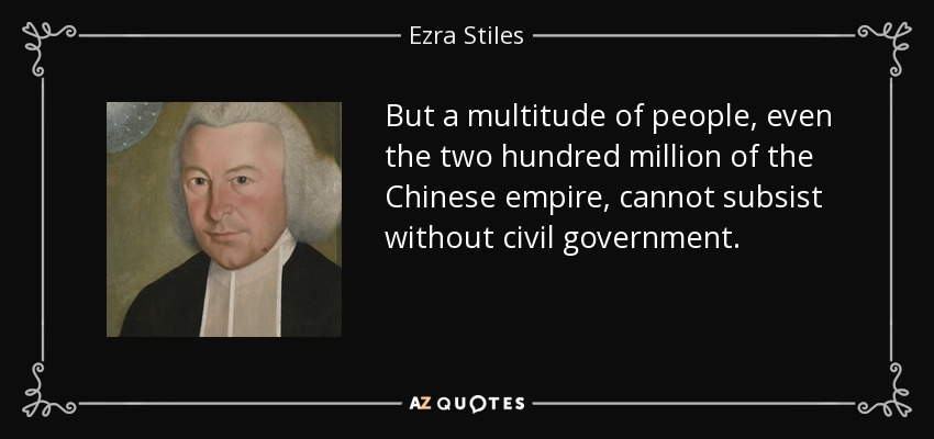 But a multitude of people, even the two hundred million of the Chinese empire, cannot subsist without civil government. - Ezra Stiles