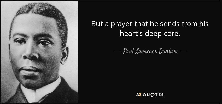 But a prayer that he sends from his heart's deep core. - Paul Laurence Dunbar