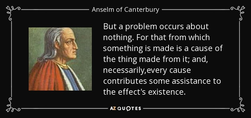 But a problem occurs about nothing. For that from which something is made is a cause of the thing made from it; and, necessarily,every cause contributes some assistance to the effect's existence. - Anselm of Canterbury