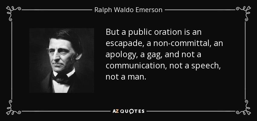 But a public oration is an escapade, a non-committal, an apology, a gag, and not a communication, not a speech, not a man. - Ralph Waldo Emerson